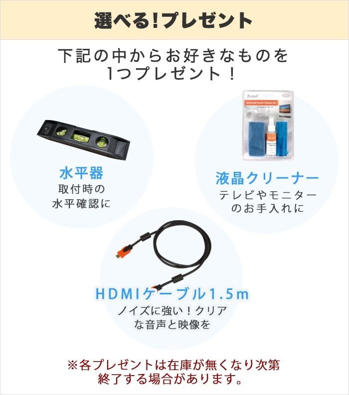 選べるプレゼントは「設置・取付時の水平確認に便利!水平器」「テレビやモニターのお手入れにおすすめ!液晶クリーナー」「ノイズに強い!クリアな音声と映像を!HDMIケーブル1.5m」の3つ!※各プレゼントは在庫が無くなり次第、終了する場合があります。