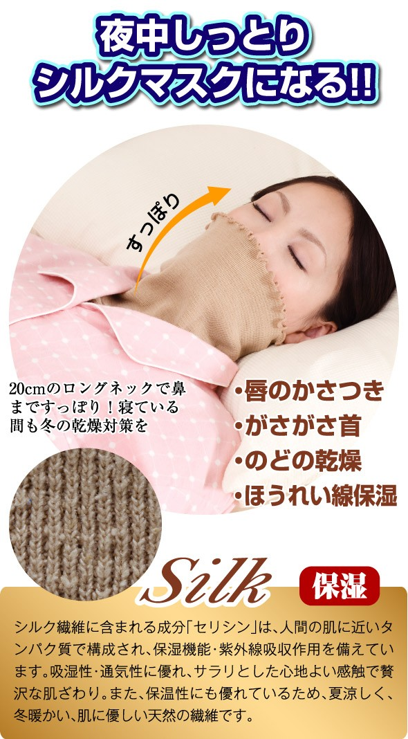 夜中しっとりシルクマスクになる!! すっぽり、20センチのロングネックで鼻まですっぽり、寝ている間も冬の乾燥対策を。唇のかさつき、がさがさ首、のどの乾燥、ほうれい線保湿。SILK 保湿、シルク繊維に含まれるセシリンは、人間の肌に近いタンパク質で構成され、保湿機能・紫外線吸収作用を備えています。吸湿性・通気性に優れ、サラリとした心地よい感触で贅沢な肌ざわり。また、保湿性にも優れているため、夏涼しく、冬暖かい、肌にやさしい天然の繊維です。