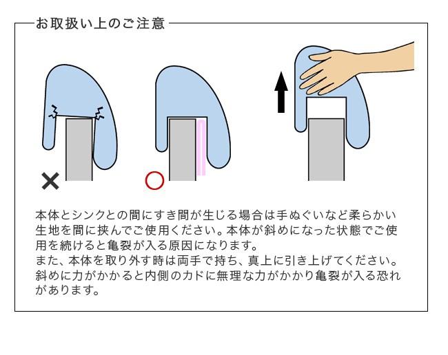 お取扱い上のご注意。本体とシンクとの間にすき間が生じる場合は手ぬぐいなど、柔らかい生地を間に挟んでご使用ください。本体が斜めになった状態でご使用を続けると亀裂が入る原因になります。また、本体を取り外すときは両手で持ち、真上に引き上げてください。斜めに力がかかると内側のカドにムリな力がかかり亀裂が入る恐れがあります
