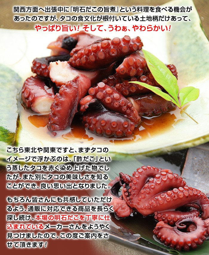 関西方面へ出張中に『明石だこの旨煮』という料理を食べる機会があったのですが、タコの食文化が根付いている土地柄だけあって、やっぱり旨い!そして、うわぁ、やわらかい!こちら東北や関東ですと、まずタコのイメージで浮かぶのは、「酢だこ」という蒸したタコを赤く染め上げた物でしたが、また別にタコの美味しさを知ることができ、良い思い出となりました。もちろん皆さんにも共感していただけるよう、通販に対応できる商品を長らく探し続け、本場の明石だこを丁寧に仕込まれているメーカーさんをようやく見つけましたので、この度ご案内をさせて頂きます!