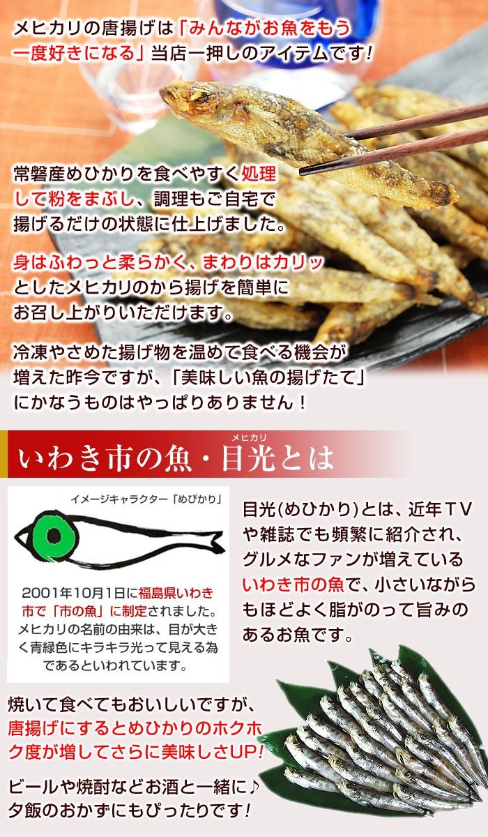 メヒカリの唐揚げは「みんながお魚をもう一度好きになる」当店一押しのアイテムです!常磐産めひかりを食べやすく処理して粉をまぶし、調理もご自宅で揚げるだけの状態に仕上げました。身はふわっと柔らかく、まわりはカリッとしたメヒカリのから揚げを簡単にお召し上がりいただけます。冷凍やさめた揚げ物を温めて食べる機会が増えた昨今ですが、「美味しい魚の揚げたて」にかなうものはやっぱりありません!目光(めひかり)とは、近年TVや雑誌でも頻繁に紹介され、グルメなファンが増えているいわき市の魚で、小さいながらもほどよくあ脂がのって旨みのある白身魚です。焼いて食べてもおいしいですが、唐揚げにするとめひかりのホクホク度が増してさらに美味しさアップ!ビールや焼酎などお酒と一緒に♪夕飯のおかずにもぴったりです!