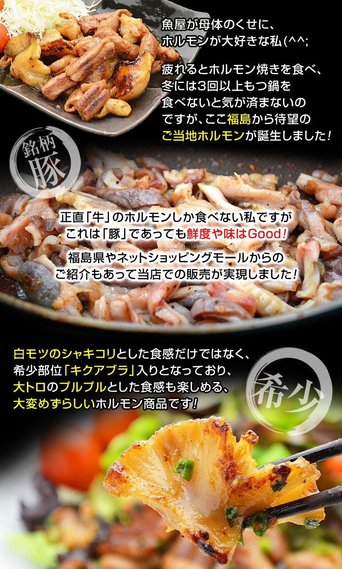 魚屋が母体のくせに、ホルモンが大好きな私(^^;疲れるとホルモン焼きを食べ、冬には3回以上もつ鍋を食べないと気が済まないのですが、ここ福島から待望のご当地ホルモンが誕生しました!正直「牛」のホルモンしか食べない私ですがこれは「豚」であっても鮮度や味はGood!福島県やネットショッピングモールからのご紹介もあって当店での販売が実現しました!白モツのシャキコリとした食感だけではなく、希少部位「キクアブラ」入りとなっており、大トロのプルプルとした食感も楽しめる、大変めずらしいホルモン商品です!
