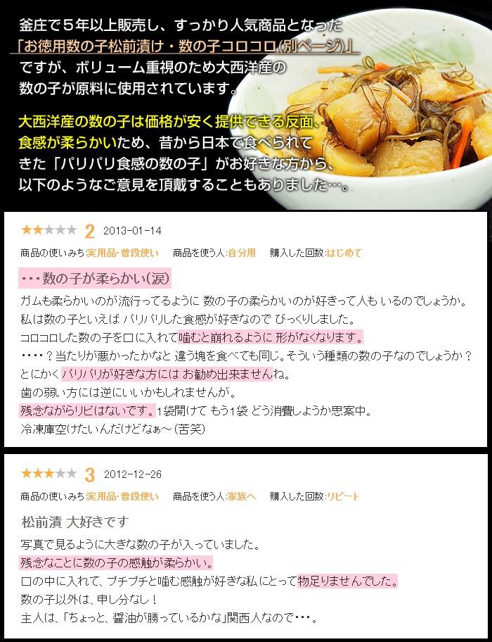 釜庄で5年以上販売し、すっかり人気商品となった「お徳用数の子松前漬け・数の子コロコロ」ですが、ボリューム重視のため大西洋産の数の子が原料に使用されています。大西洋産の数の子は価格が安く提供できる反面、食感が柔らかいため、昔から日本で食べられてきた「パリパリ食感の数の子」がお好きな方から、以下のようなご意見を頂戴することもありました…。