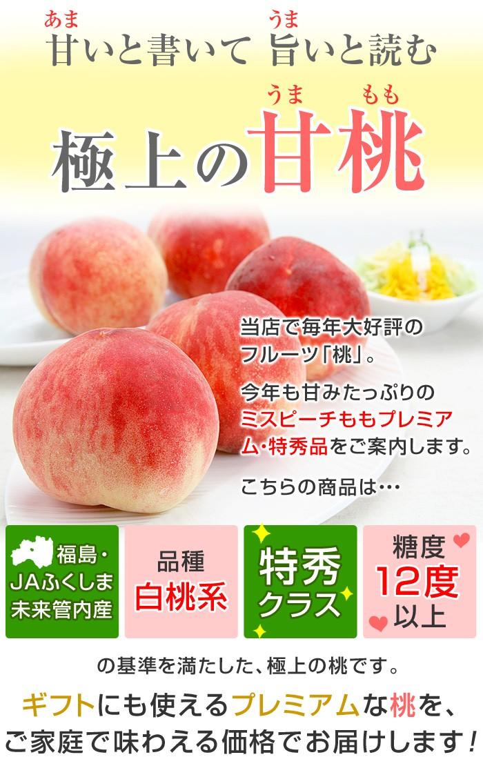 当店で、毎年大好評のフルーツ「桃」。今年も甘みたっぷりの「ミスピーチももプレミアム・特秀品」をご案内します。こちらの商品は「福島・JAふくしま未来管内産」「特秀クラス」「糖度12度以上」の基準を満たした、極上の桃です。ギフトにも使えるプレミアムな桃を、ご家庭で味わえる価格でお届けします。