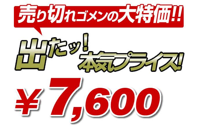 売り切れごめんの本気プライス7600円