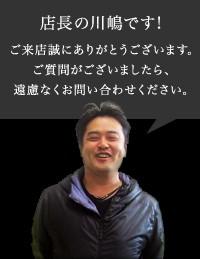 店長の川嶋です!ご来店ありがとうございます。ご質問がございましたら、遠慮なくお問い合わせください。