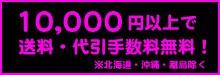 10,000円(税込)以上お買上げで送料&代引き手数料無料!※北海道・沖縄・一部離島除く