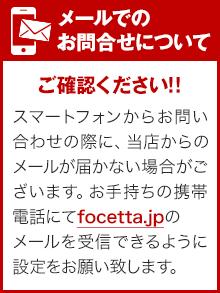 【メールでのお問合せについて】スマートフォンからお問い合わせの際に、 当店からのメールが届かない場合がございます。お手持ちの携帯電話にてfocetta.jpのメールを受信できるように設定をお願い致します。