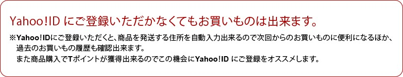「Yahoo!ID にご登録いただかなくてもお買いものは出来ます。※Yahoo!IDにご登録いただくと、商品を発送する住所を自動入力出来るので次回からのお買いものに便利になるほか、過去のお買いもの履歴も確認出来ます。また商品購入でTポイントが獲得出来るのでこの機会にYahoo!ID にご登録をオススメします。