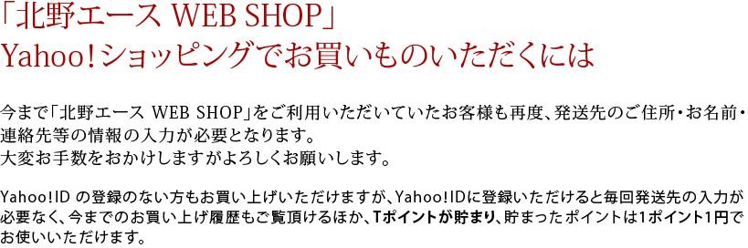 「北野エース WEB SHOP」Yahoo!ショッピングでお買いものいただくには 今まで「北野エース WEB SHOP」をご利用いただいていたお客様も再度、発送先のご住所・お名前・連絡先等の情報の入力が必要となります。大変お手数をおかけしますがよろしくお願いします。Yahoo!ID の登録のない方もお買い上げいただけますが、Yahoo!IDに登録いただけると毎回発送先の入力が必要なく、今までのお買い上げ履歴もご覧頂けるほか、Tポイントが貯まり、貯まったポイントは1ポイント1円でお使いいただけます。