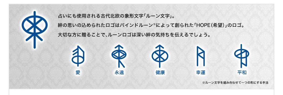 占いにも使用される古代北欧の象形文字「ルーン文字」。4つのアクセサリーに刻まれた文字はバインドルーン※によって創られた「HOPE(希望)」の文字。大切な方に贈ることで、ルーンロゴは深い絆の気持ちを伝えるでしょう。※ルーン文字を組み合わせて一つの形にする手法