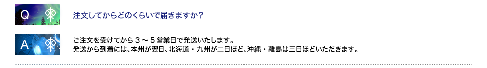 注文してからどのくらいで届きますか? ご注文を受けてから3〜5営業日で発送いたします。 発送から到着には、本州が翌日、北海道・九州が二日ほど、沖縄・離島は三日ほどいただきます。