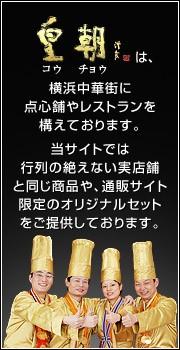 皇朝は、横浜中華街に 点心舗やレストランを 構えております。 当サイトでは 行列の絶えない実店舗 と同じ商品や、通販サイト 限定のオリジナルセット をご提供しております。
