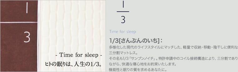 1/3:(さんぶんのいち) 多様化した現代のライフスタイルにマッチした、軽量で収納・移動・陰干しに便利な三分割マットレス。その名も1/3「サンブンノイチ」。特許申請中のコイル接続構造により、三分割でありながら、快適な寝心地をお約束いたします。機能性と眠りの質を求めるあなたに。