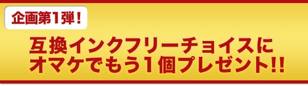 企画第一弾!互換インクフリーチョイスにオマケでもう1個プレゼント!!