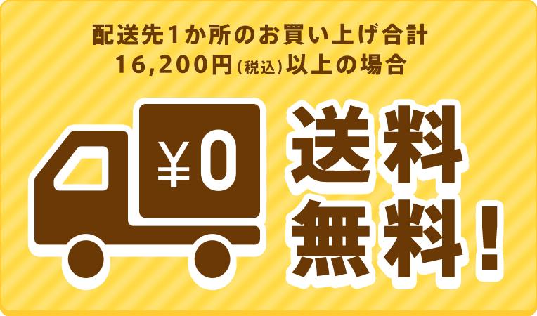 配送先1か所のお買い上げ合計 16,200円(税込)以上の場合【送料無料】
