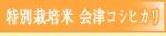 特別栽培米・会津コシヒカリ