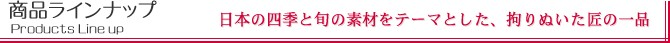 商品ラインナップ 日本の四季と旬の素材をテーマとした、拘りぬいた匠の一品