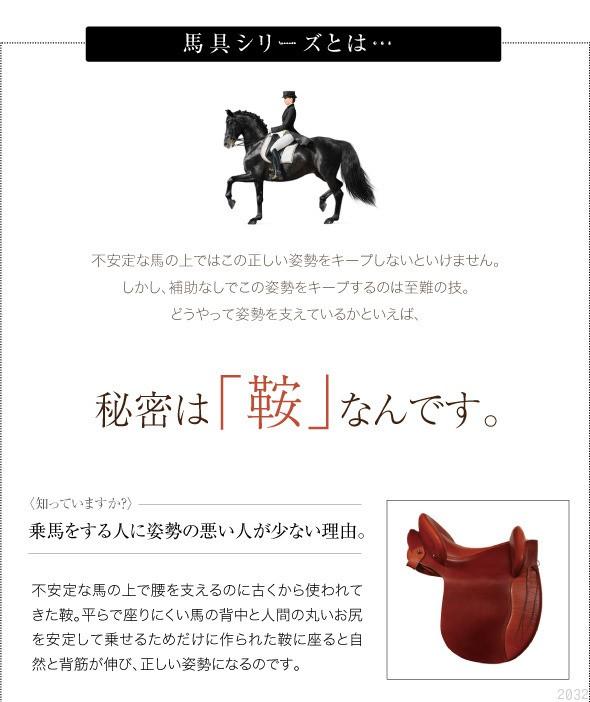 馬具シリーズとは。不安定な馬の上ではこの正しい姿勢をキープしないといけません。しかし、補助なしでこの姿勢をキープするのは至難の業。どうやって姿勢を支えているかといえば、秘密は「鞍」なんです。知っていますか?乗馬をする人に姿勢の悪い人が少ない理由。不安定な馬の上で腰を支えるのに古くから使われてきた鞍。平で座りにくい馬の背中と人間の丸いお尻を安定して乗せるためだけに作られた鞍に座ると自然に背筋が伸び、正しい姿勢になるのです
