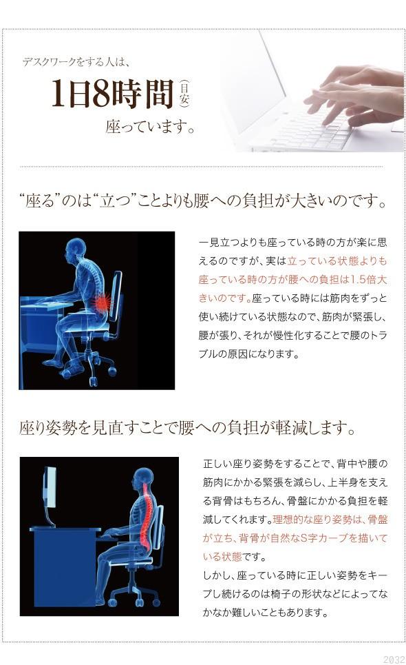 デスクワークをする人は、1日8時間座っています。座るのは立つことよりも腰への負担が大きいのです。一見立つよりも座っている時の方が楽に思えるのですが、実は立っている状態よりも座っている時のほうが腰への負担は1.5倍大きいのです。座っている時には筋肉をずっと使い続けている状態なので、筋肉が緊張し、腰が張り、それが慢性化することで腰のトラブルの原因となります。座り姿勢を見直すことで腰への負担が軽減します。正しい座り姿勢をすることで、背中や腰の筋肉にかかる緊張を減らし、上半身を支える背骨はもちろん、骨盤にかかる負担を軽減してくれます。理想的な座り姿勢は、骨盤が立ち背骨が自然なS字カーブを描いている状態です。しかし、座っているときに正しい姿勢をキープし続けるのは椅子の形状などによってなかなか難しいこともあります