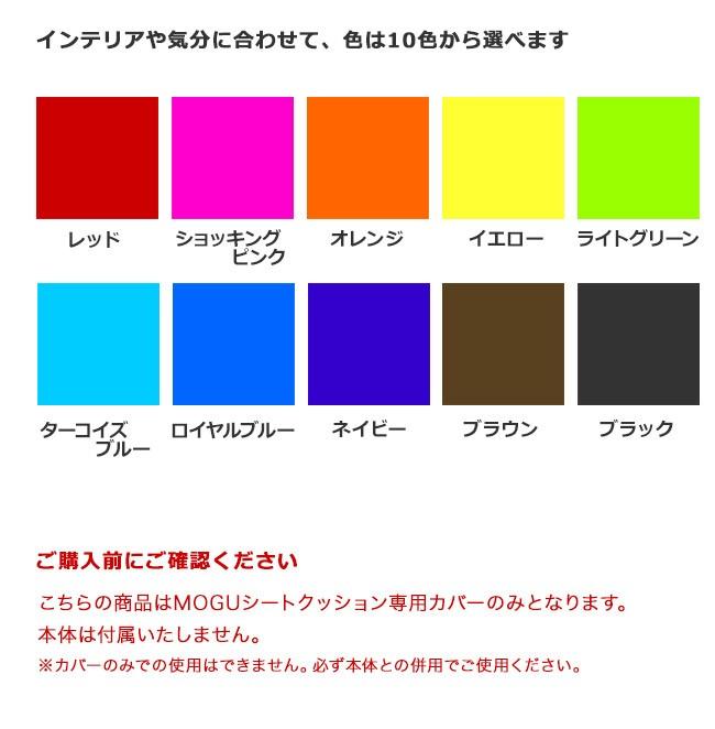 インテリアや気分に合わせて、色は10色から選べます。レッド・ショッキングピンク・オレンジ・イエロー・ライトグリーン・ターコイズブルー・ロイヤルブルー・ネイビー・ブラウン・ブラック。ご購入前にご確認ください。こちらの商品はMOGUシートクッション専用カバーのみとなります。本体は付属いたしません。カバーのみでの使用はできません。必ず本体との併用でご使用ください。