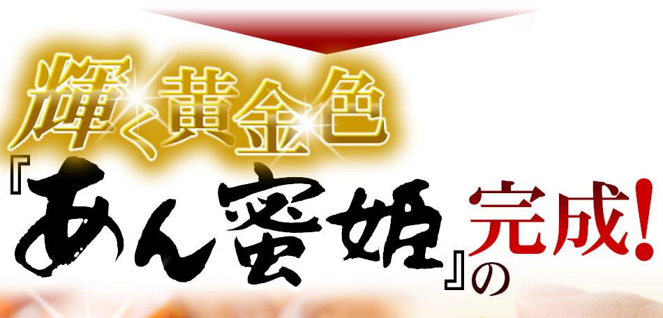 輝く黄金色「あん蜜姫」の完成!