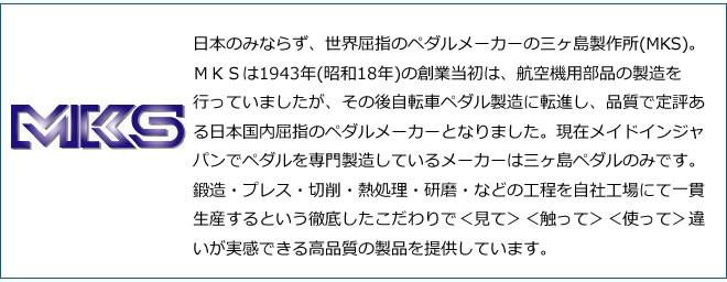 MKS 三ヶ島製作所  Prime Sylvan Touring (シルバー) ミカシマ mikashima  プライム シルバン ツーリング  日本のみならず、世界屈指のペダルメーカーの三ヶ島製作所(MKS)。MKSは1943年(昭和18年)の創業当初は、航空機用部品の製造を行っていましたが、その後自転車ペダル製造に転進し、品質で定評ある日本国内屈指のペダルメーカーとなりました。現在メイドインジャパンでペダルを専門製造しているメーカーは三ヶ島ペダルのみです。鍛造・プレス・切削・熱処理・研磨・などの工程を自社工場にて一貫生産するという徹底したこだわりで<見て><触って><使って>違いが実感できる高品質の製品を提供しています。