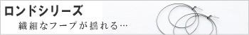 ロンドシリーズ 〜繊細なフープが揺れる〜
