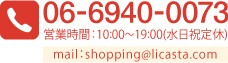 06-6940-0757 営業時間:10:00〜19:00(日祝定休)mail:shopping@licasta.com