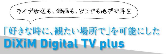 「好きな時に、観たい場所で」を可能にしたDiXiM Digital TV plus