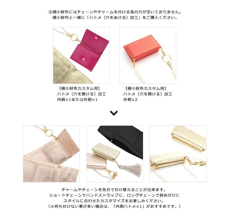 極小財布にはチェーンやチャームを付ける為の穴が空いておりません。 極小財布と一緒に「ハトメ(穴をあける)加工」をご購入ください。
