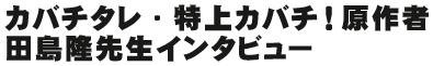 カバチタレ・特上カバチ!原作者 田島隆先生インタビュー