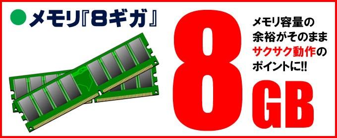 メモリ「8ギガ」搭載 メモリ容量の余裕がそのままサクサク動作のポイントに!!