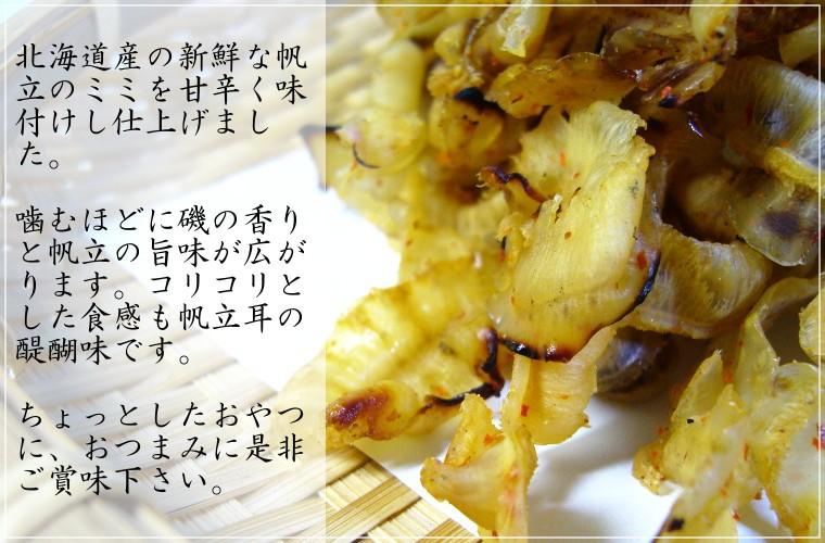 北海道産の新鮮な帆立のミミを甘辛く味付けし仕上げました。噛むほどに磯の香りと帆立の旨味が広がります。コリコリとした食感も帆立耳の醍醐味です。ちょっとしたおやつに、おつまみに是非ご賞味下さい。