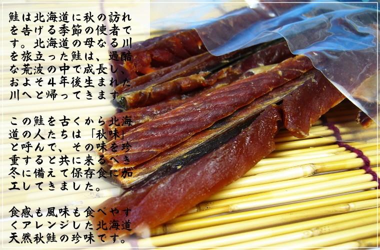 鮭は北海道に秋の訪れを告げる季節の使者です。北海道の母なる川を旅立った鮭は、過酷な荒波の中で成長し、およそ4年後生まれた川へと帰ってきます。この鮭を古くから北海道の人たちは「秋味」と呼んで、その味を珍重すると共に来るべき冬に備えて保存食に加工してきました。食感も風味も食べやすくアレンジした北海道天然秋鮭の珍味です。