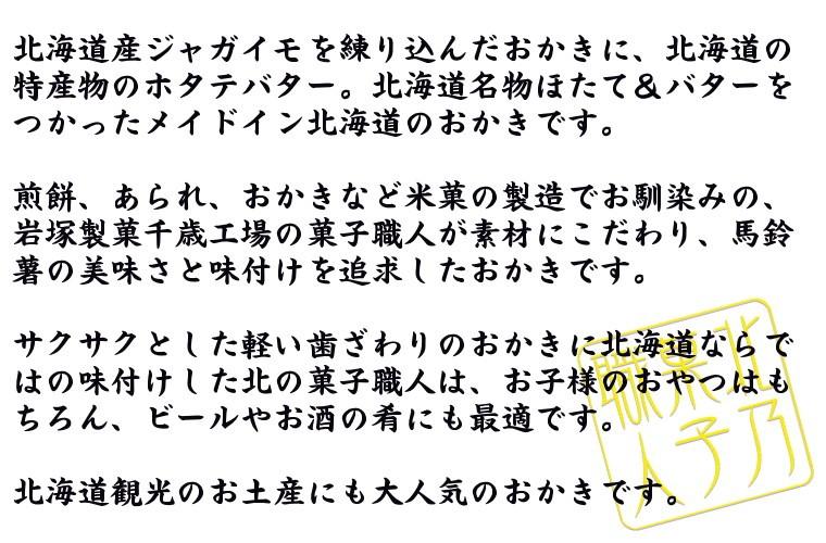 北海道産ジャガイモを練り込んだおかきに、北海道の特産物のホタテバターが新発売。北海道名物ほたて&バターをつかったメイドイン北海道のおかきです。