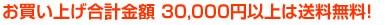 お買い上げ合計金額30,000円以上は送料無料!・30,000円以上お買上げの場合でも送料が1500円かかります。