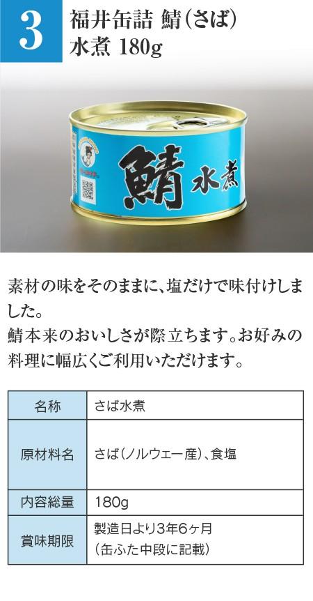 福井缶詰 鯖(さば)水煮 180g…素材の味をそのままに、塩だけで味付けしました。鯖本来のおいしさが際立ちます。お好みの料理に幅広くご利用いただけます。 ■名称:さば水煮 ■原材料名:さば(ノルウェー産)、食塩 ■内容総量:180g ■賞味期限:製造日より3年6ヶ月(缶ふた中段に記載)
