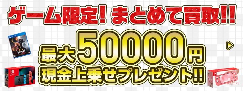 ゲーム限定!まとめて買取 最大50000円現金上乗せプレゼント!!