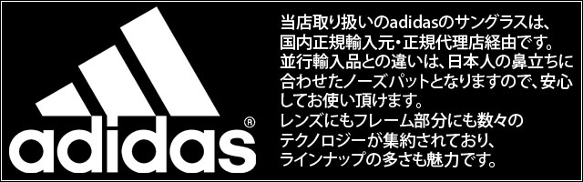 当店取り扱いのadidasのサングラスは、国内正規輸入元・正規代理店経由です。並行輸入品との違いは、日本人の鼻立ちに合わせたノーズパットとなりますので、安心してお使い頂けます。レンズにもフレーム部分にも数々のテクノロジーが集約されており、ラインナップの多さも魅力です。