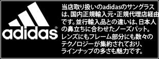 当店取り扱いのadidasのサングラスは、国内正規輸入元・正規代理店経由です。並行輸入品との違いは、日本人の鼻立ちに合わせたノーズパット。レンズにもフレーム部分にも数々のテクノロジーが集約されており、ラインナップの多さも魅力です。