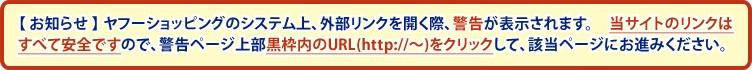 【お知らせ】ヤフーショッピングのシステム上、外部リンクを開く際、警告が表示されます。当サイトのリンクはすべて安全ですので、警告ページ上部黒枠内のURL(http://〜)をクリックして、該当ページにお進みください。
