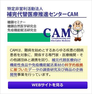 WEBサイト:補完代替医療推進センターCAM。CAMは、難病を始めとするあらゆる疾患の闘病患者を対象に、関係する専門家・医療機関・その他諸団体と連携を図り、補完代替医療向け機能性食品や免疫機能賦活素材の科学的根拠に基づいたデータの調査研究及び商品の企画開発事業を行っています。