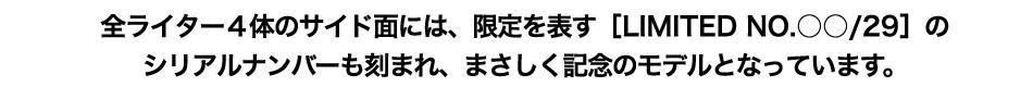 全ライター4体のサイド面には、限定を表す[LIMITED NO.○○/29]のシリアルナンバーも刻まれ、まさしく記念のモデルとなっています。