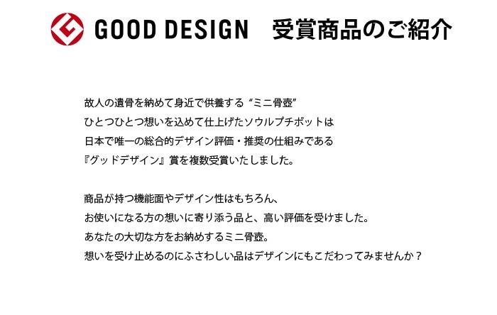"""故人の遺骨を納めて身近で供養する""""ミニ骨壺"""" ひとつひとつ想いを込めて仕上げたソウルプチポットは日本で唯一の総合的デザイン評価・推奨の仕組みである『グッドデザイン』賞を複数受賞いたしました。商品が持つ機能面やデザイン性はもちろん、お使いになる方の想いに寄り添う品との高く評価を受けました。あなたの大切な方をお納めするミニ骨壺。想いを受け止めるのにふさわしい品はデザインにもこだわってみませんか?"""