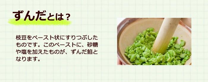 ずんだとは、枝豆をペースト状にすりつぶしたものです。それに砂糖や塩を加えたものが、ずんだ餡となります。