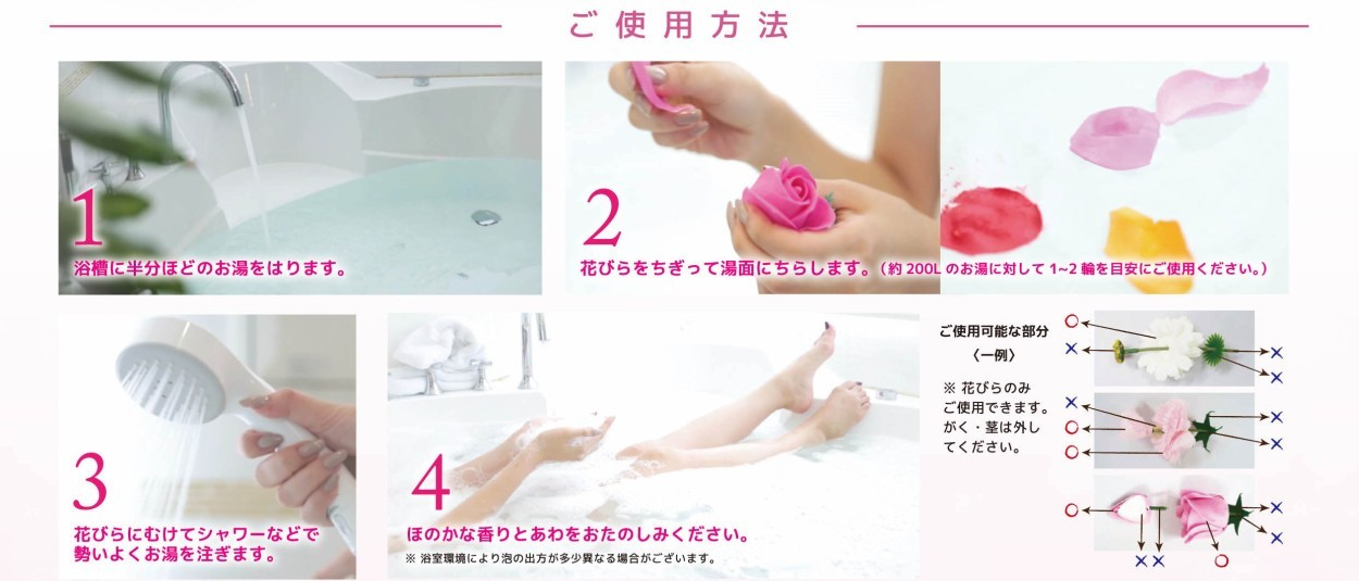 ご使用方法 (1)浴槽に半分ほどのお湯を張ります (2)花びらをちぎって湯面に浮かべます。(200リットルに対して1−2輪が目安です) (3)花びらに向けてシャワーをかけます (4)ほのかな香りと泡をお楽しみください。
