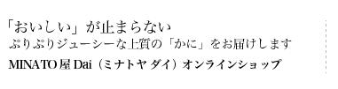 MINATO屋 Dai(ミナトヤ ダイ)オンラインショップ「おいしい」が止まらないぷりぷりジューシーな上質の「かに」をお届けします