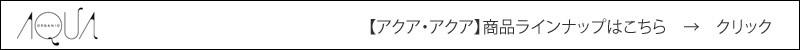 【アクア・アクア】 【アクアアクア】 【AQUA AQUA】 商品ラインナップ