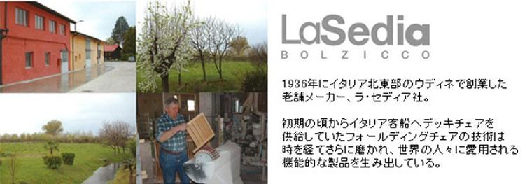 「LaSediaラセディア」1936年にイタリア北東部ウディネで創業した老舗メーカー、ラ・セディア社。初期の頃からイタリア客船へデッキチェアを供給していたフォールディングチェアの技術は時を経てさらに磨かれ、世界の人々に愛用される機能的な製品を生み出している。